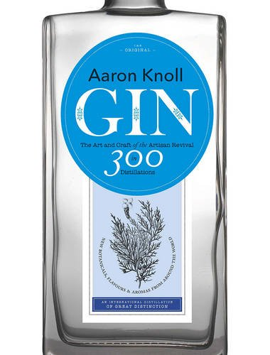 Gin: The Art and Craft of the Artisan Revival by Aaron Knoll