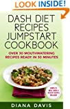 DASH Diet Recipes Jumpstart Cookbook - Over 30 Mouthwatering Recipes Ready In 30 Minutes (Breakfast, Lunch, Dinner, Snack & Dessert Recipes Included!)