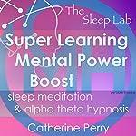 Super Learning Mental Power Boost: Sleep Meditation & Alpha Theta Hypnosis with the Sleep Lab | Joel Thielke,Catherine Perry