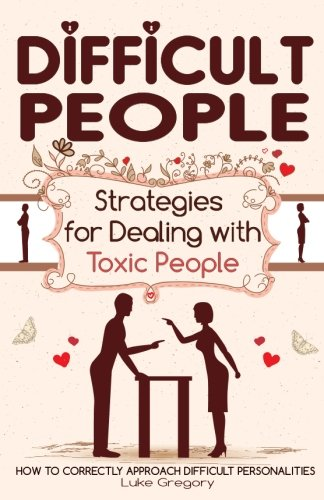 Difficult People: Strategies for Dealing with Toxic People. Relationships,Taking Responsibility, Disruptive People, Jealous and Clingy, Mean People. How to Correctly Approach Difficult Personalities.