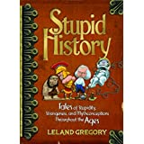 Stupid History: Tales of Stupidity, Strangeness, and Mythconceptions Through the Ages ~ Leland Gregory