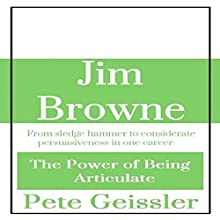 Jim Browne: From Sledge Hammer to Considerate Persuasiveness in One Career: The Power of Being Articulate (       UNABRIDGED) by Pete Geissler Narrated by Gregory Allen Siders