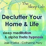 Declutter Your Home & Life: Sleep Meditation & Alpha Theta Hypnosis with The Sleep Lab | Joel Thielke,Catherine Perry