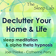 Declutter Your Home & Life: Sleep Meditation & Alpha Theta Hypnosis with The Sleep Lab Speech by Joel Thielke, Catherine Perry Narrated by Catherine Perry