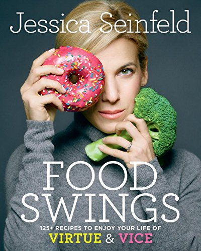 Food Swings: 125+ Recipes to Enjoy Your Life of Virtue and Vice by Jessica Seinfeld