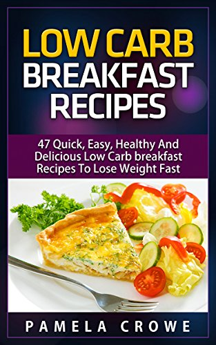 Low Carb Breakfast Recipes For Beginners: 47 Mouth-Watering, Easy To Prepare And Tasty Low Carb Breakfast Diet Recipes For Beginners To Drop Dress Size, Lose Weight And Stay Healthy by Pamela Crowe