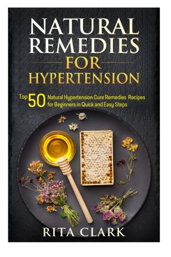 Natural Remedies for Hypertension: Top 50 Natural Hypertension Cure Remedies Recipes for Beginners in Quick and Easy Steps