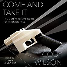Come and Take It: The Gun Printer's Guide to Thinking Free Audiobook by Cody Wilson Narrated by Kirby Heyborne