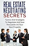 REAL ESTATE NEGOTIATING SECRETS: Tactics And Strategies To Negotiate And Save Thousands On Your Next Property (Negotiations, real estate, property, investing, home buying, home selling)