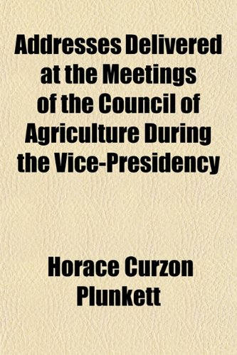 Addresses Delivered at the Meetings of the Council of Agriculture During the Vice-Presidency