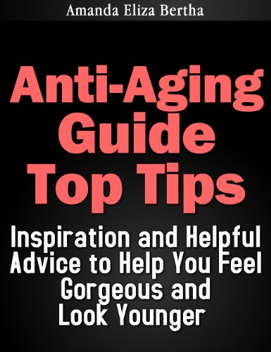 Anti-Aging Guide Top Tips:Inspiration And Helpful Advice To Help You Feel Gorgeous And Look Younger