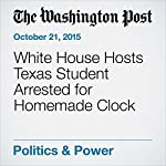 White House Hosts Texas Student Arrested for Homemade Clock | Emma Brown