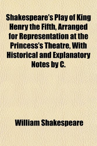 Shakespeare's Play of King Henry the Fifth, Arranged for Representation at the Princess's Theatre, With Historical and Explanatory Notes by C.