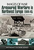 ARMOURED WARFARE IN NORTHWEST EUROPE 1944-1945: Rare Photographs from Wartime Archives (Images of War)