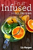 Fruit Infused Water: 101 Recipes: Your Natural Vitamin Water (The 101 Healthy Recipe Book Series)