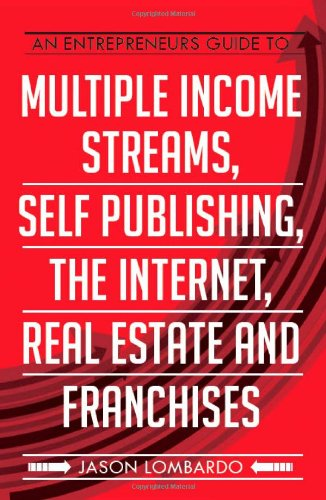 An Entrepreneurs Guide To Multiple Income Streams, Self Publishing, The Internet, Real Estate And Franchises