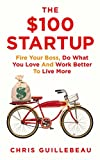 The $100 Startup: Fire Your Boss, Do What You Love and Work Better To Live More Chris Guillebeau