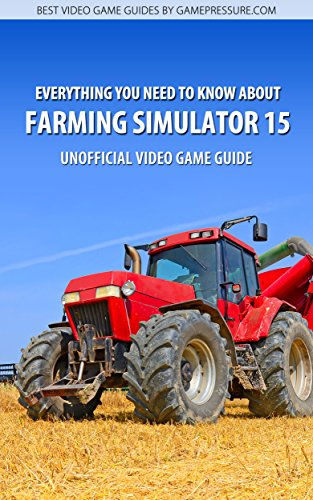 Everything You Need To Know About Farming Simulator 15 - Unofficial Video Game Guide