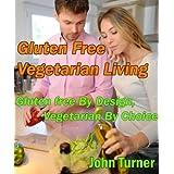 Gluten Free Vegetarian Living; Gluten Free by Design, Vegetarian by Choice ~ John Turner