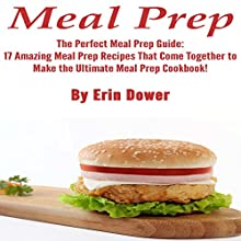 Meal Prep: The Perfect Meal Prep Guide: The Perfect Meal Prep Guide: 17 Amazing Meal Prep Recipes That Come Together to Make the Ultimate Meal Prep Cookbook! Audiobook by Erin Dower Narrated by Kimberly Hughey