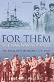 For Them the War Was Not Over: The Royal Navy in Russia 1918-1920 (0752446991) by Wilson, Michael