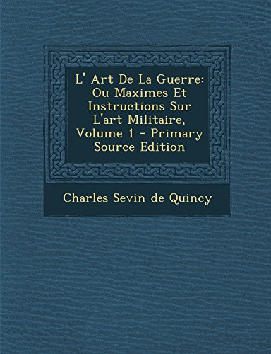 L' Art de La Guerre: Ou Maximes Et Instructions Sur L'Art Militaire, Volume 1 - Primary Source Edition