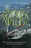 Flying the Alaska Wild: The Adventures and Misadventures of an Alaska Bush Pilot