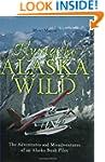 Flying The Alaska Wild: The Adventure...