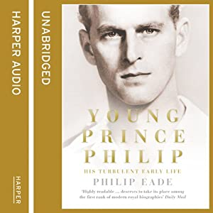 Young Prince Philip: His Turbulent Early Life | [Philip Eade]
