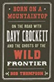 Bob Thompson Born on a Mountaintop: On the Road with Davy Crockett and the Ghosts of the Wild Frontier