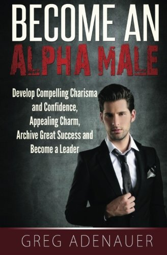 Become An Alpha Male: Develop Compelling Charisma and Confidence, Appealing Charm, Archive Great Success and Become a Leader PDF