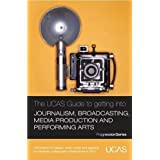The UCAS Guide to Getting into Journalism, Broadcasting, Media Production and Performing Arts: Information on...