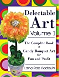 Delectable Art Volume 1: The Complete Book of Candy Bouquet Art for Fun and Profit
