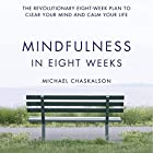 Mindfulness in Eight Weeks: The Revolutionary 8 Week Plan to Clear Your Mind and Calm Your Life Audiobook by Michael Chaskalson Narrated by Michael Chaskalson