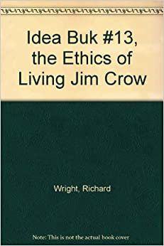 richard wright essay the ethics of living jim crow Double consciousness through the ethics of jim crow essays richard wright, decades after web dubois wrote about double consciousness, highlighted the.