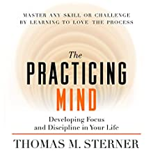 The Practicing Mind: Developing Focus and Discipline in Your Life (       UNABRIDGED) by Thomas M. Sterner Narrated by Thomas M. Sterner
