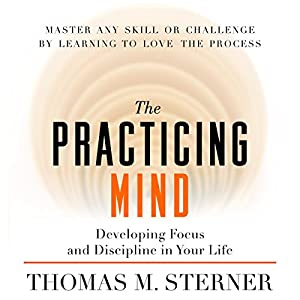 The Practicing Mind: Developing Focus and Discipline in Your Life | [Thomas M. Sterner]
