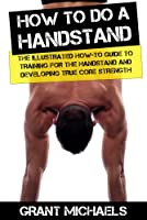 How to do a Handstand: The Illustrated How-To Guide to Training for the Handstand and Developing True Core Strength (English Edition)