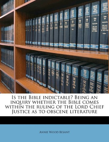 Is the Bible indictable? Being an inquiry whether the Bible comes within the ruling of the Lord Chief Justice as to obscene literature