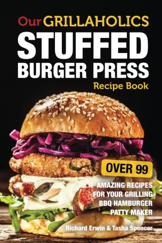 Our Grillaholics Stuffed Burger Press Recipe Book: 99 Amazing Recipes for Your Grilling BBQ Hamburger Patty Maker (Discover & Taste New Enormous, ... Stuffed Burgers Every Time!) (Volume 1) (Recipe Hamburger compare prices)