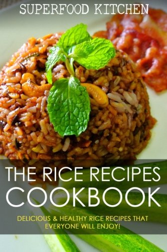 The Rice Recipes Cookbook: Delicious & Healthy Rice Recipes That Everyone Will Enjoy! by Superfood Kitchen