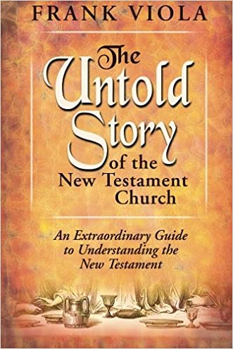 The Untold Story of the New Testament Church: An Extraordinary Guide to Understanding the New Testament written by Frank Viola