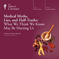 Medical Myths, Lies, and Half-Truths: What We Think We Know May Be Hurting Us  by The Great Courses Narrated by Professor Steven Novella