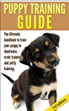 Puppy Training Guide 3rd Edition: The Ultimate handbook to train your puppy in obedience, crate training and potty training (BONUS FREE VIDEO) (Training ... Training, Tracking, Retrieving, Biting)