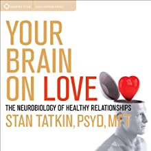 Your Brain on Love: The Neurobiology of Healthy Relationships Speech by Stan Tatkin Narrated by Stan Tatkin