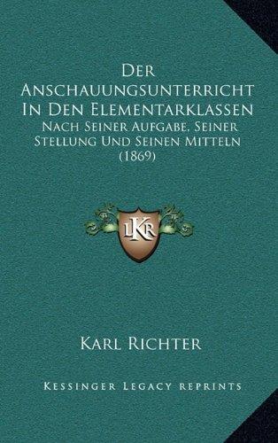 Der Anschauungsunterricht in Den Elementarklassen: Nach Seiner Aufgabe, Seiner Stellung Und Seinen Mitteln (1869)