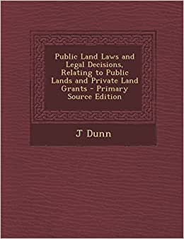 Public Land Laws And Legal Decisions, Relating To Public Lands And Private Land Grants