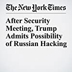 After Security Meeting, Trump Admits Possibility of Russian Hacking   Michael D. Shear