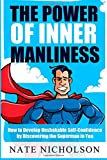 Nate Nicholson The Power of Inner Manliness: How to Develop Unshakable Self-Confidence by Discovering the Superman in You: 3 (The Smart Man's Guide to Self-Confidence)
