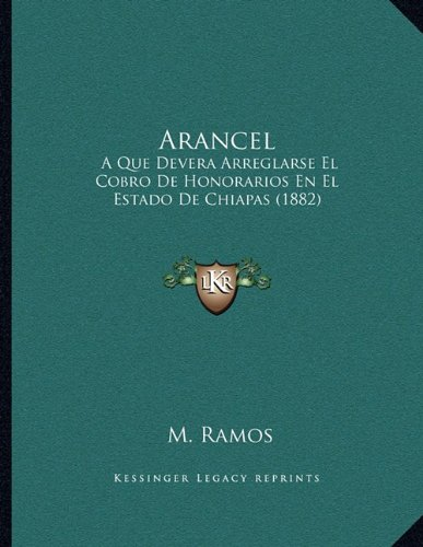 Arancel: A Que Devera Arreglarse El Cobro de Honorarios En El Estado de Chiapas (1882)